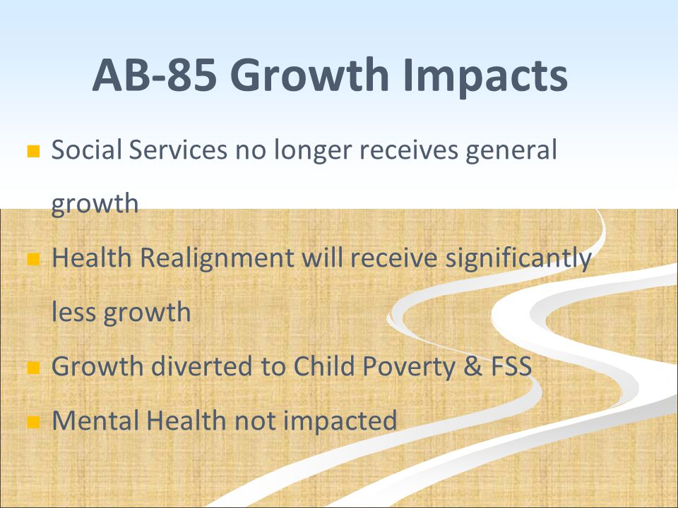 AB-85 Growth Impacts Social Services no longer receives general growth Health Realignment will receive significantly less growth Growth diverted to Ch