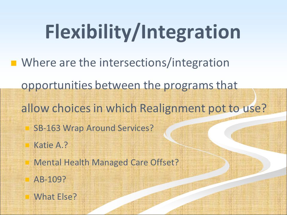 Flexibility/Integration Where are the intersections/integration opportunities between the programs that allow choices in which Realignment pot to use?