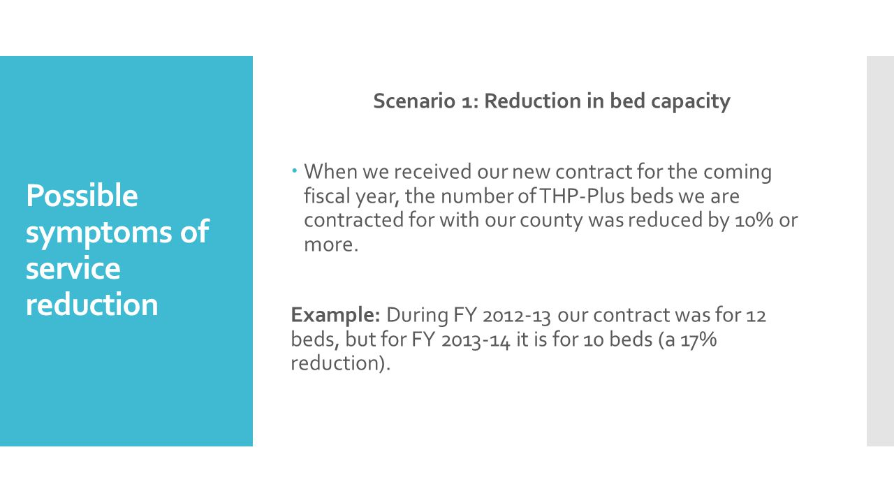 Possible symptoms of service reduction Scenario 1: Reduction in bed capacity  When we received our new contract for the coming fiscal year, the number of THP-Plus beds we are contracted for with our county was reduced by 10% or more.