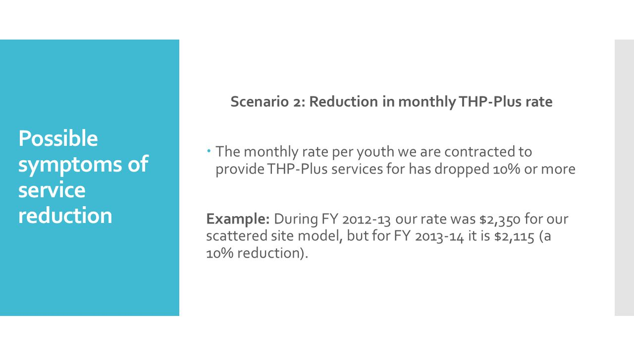 Possible symptoms of service reduction Scenario 2: Reduction in monthly THP-Plus rate  The monthly rate per youth we are contracted to provide THP-Plus services for has dropped 10% or more Example: During FY 2012-13 our rate was $2,350 for our scattered site model, but for FY 2013-14 it is $2,115 (a 10% reduction).