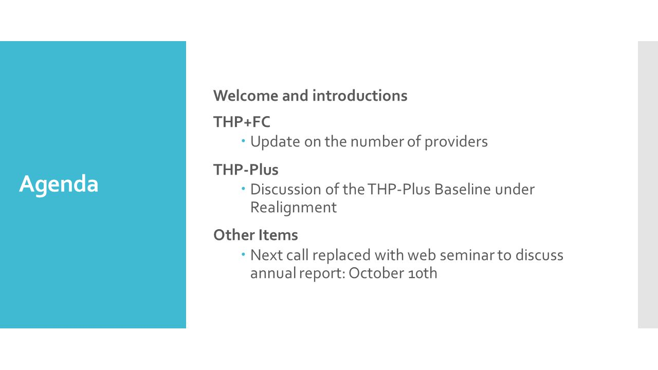 Agenda Welcome and introductions THP+FC  Update on the number of providers THP-Plus  Discussion of the THP-Plus Baseline under Realignment Other Items  Next call replaced with web seminar to discuss annual report: October 10th