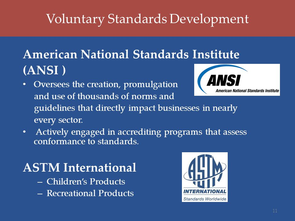 Voluntary Standards Development American National Standards Institute (ANSI ) Oversees the creation, promulgation and use of thousands of norms and guidelines that directly impact businesses in nearly every sector.