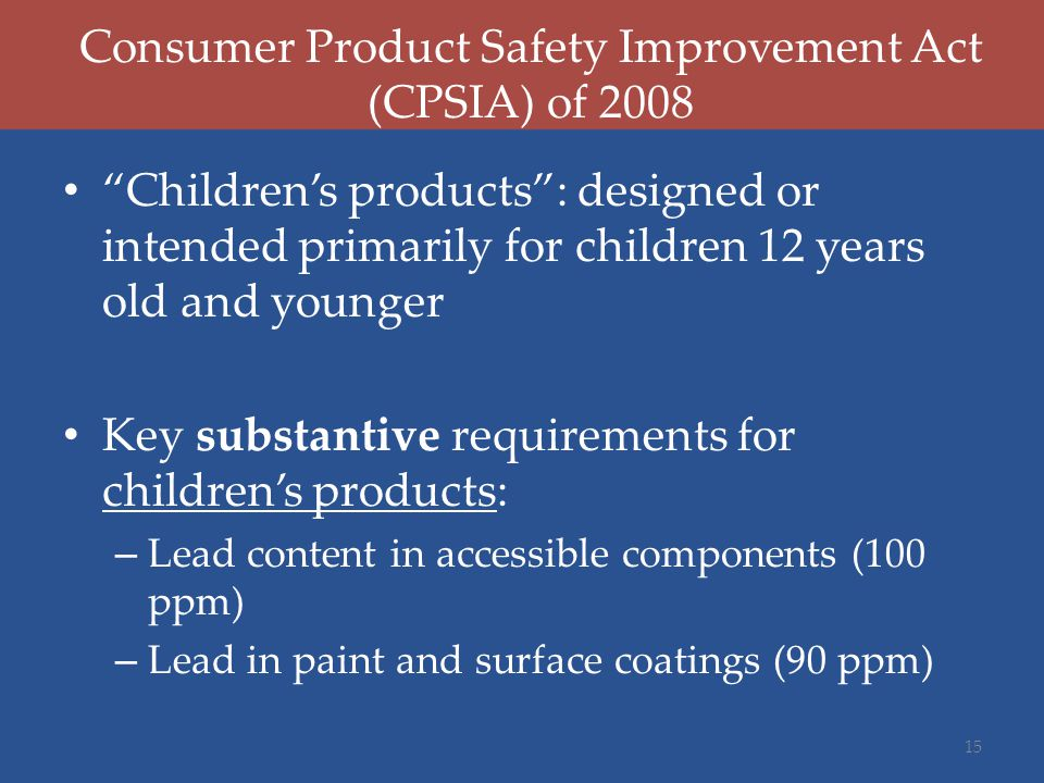 """Consumer Product Safety Improvement Act (CPSIA) of 2008 """"Children's products"""": designed or intended primarily for children 12 years old and younger Ke"""