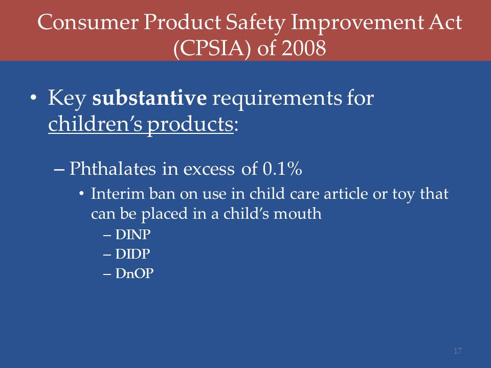 Consumer Product Safety Improvement Act (CPSIA) of 2008 Key substantive requirements for children's products: – Phthalates in excess of 0.1% Interim ban on use in child care article or toy that can be placed in a child's mouth – DINP – DIDP – DnOP 17