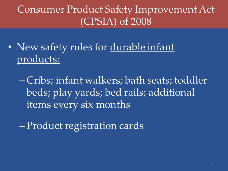 New safety rules for durable infant products: – Cribs; infant walkers; bath seats; toddler beds; play yards; bed rails; additional items every six months – Product registration cards Consumer Product Safety Improvement Act (CPSIA) of 2008 19