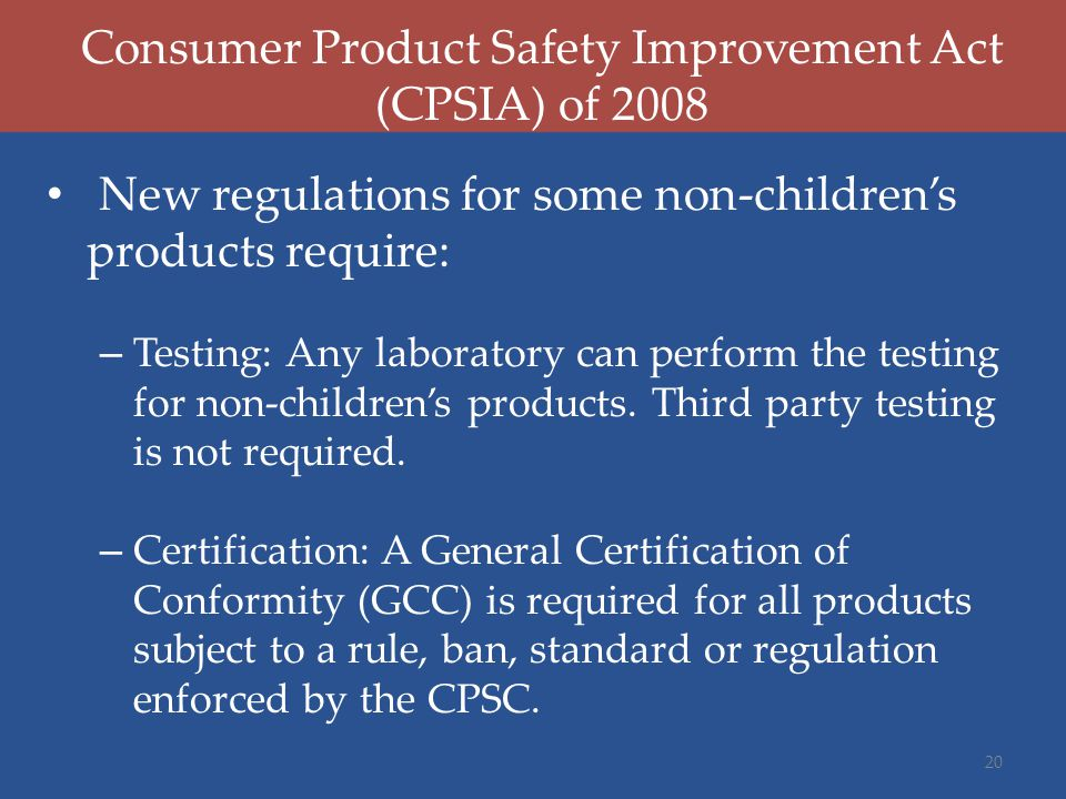 Consumer Product Safety Improvement Act (CPSIA) of 2008 New regulations for some non-children's products require: – Testing: Any laboratory can perfor