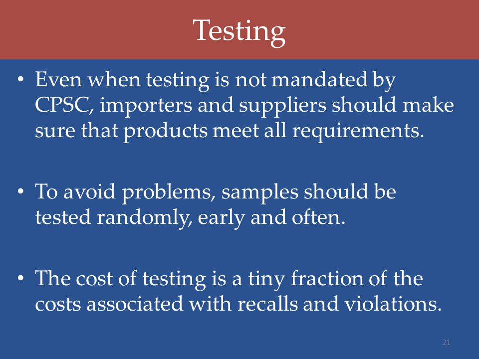 Testing Even when testing is not mandated by CPSC, importers and suppliers should make sure that products meet all requirements.