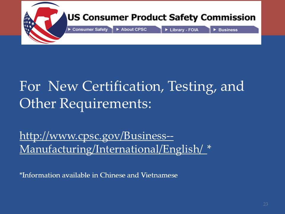 For New Certification, Testing, and Other Requirements: http://www.cpsc.gov/Business-- Manufacturing/International/English/ * *Information available in Chinese and Vietnamese 23