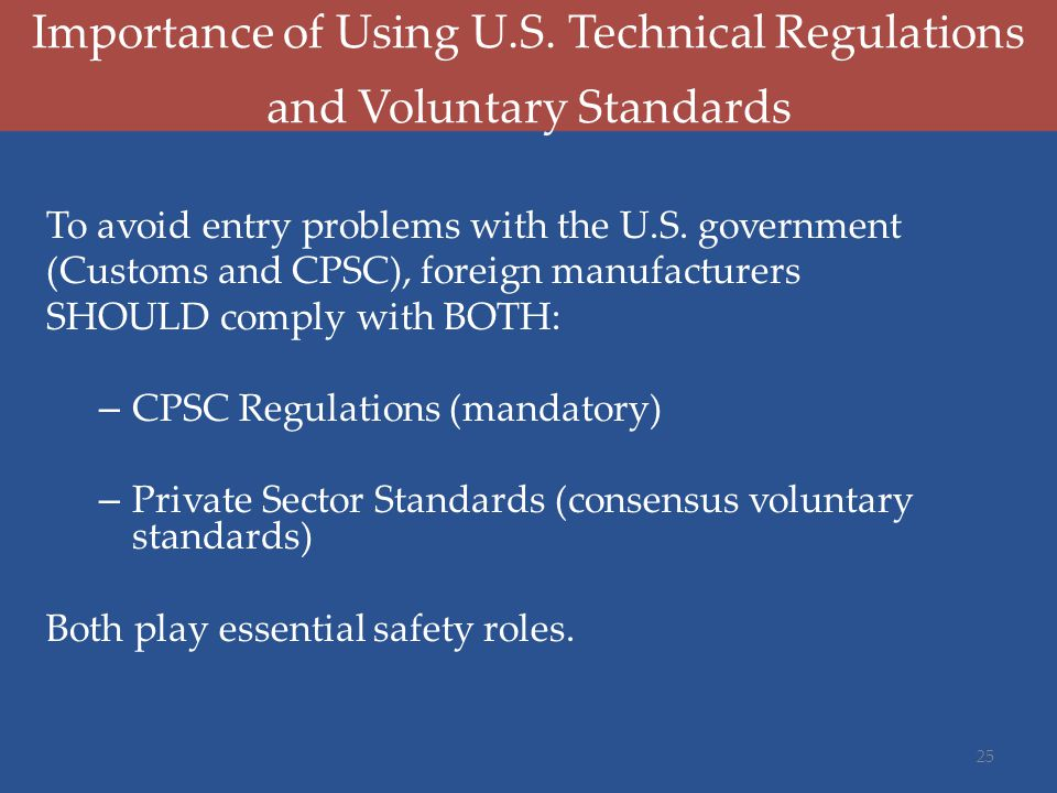 Importance of Using U.S. Technical Regulations and Voluntary Standards To avoid entry problems with the U.S. government (Customs and CPSC), foreign ma