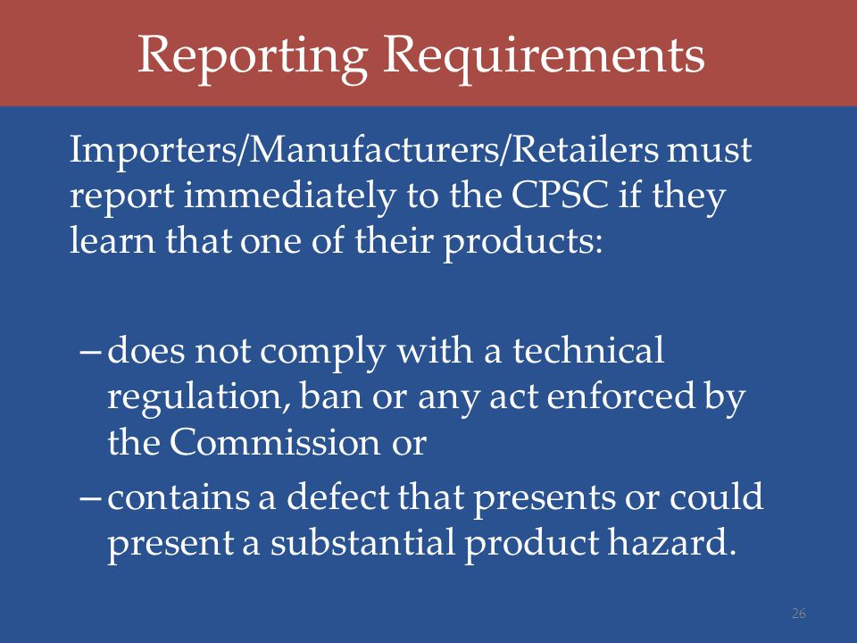 Reporting Requirements Importers/Manufacturers/Retailers must report immediately to the CPSC if they learn that one of their products: – does not comp