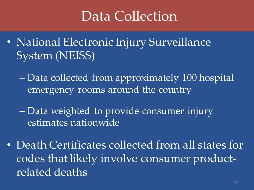 Data Collection National Electronic Injury Surveillance System (NEISS) – Data collected from approximately 100 hospital emergency rooms around the country – Data weighted to provide consumer injury estimates nationwide Death Certificates collected from all states for codes that likely involve consumer product- related deaths 27