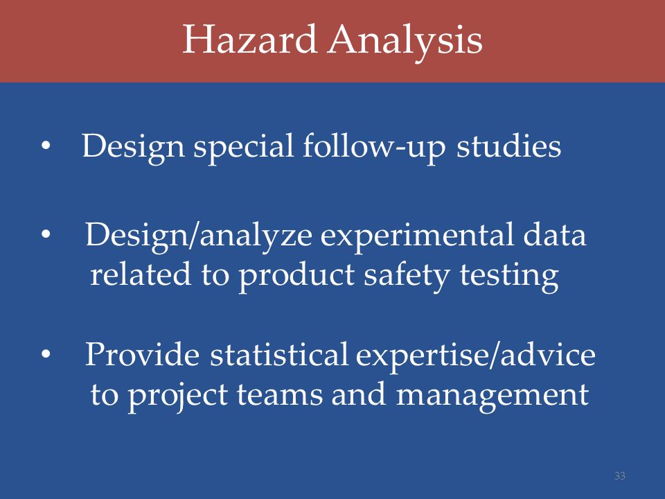 Hazard Analysis Design special follow-up studies Design/analyze experimental data related to product safety testing Provide statistical expertise/advice to project teams and management 33