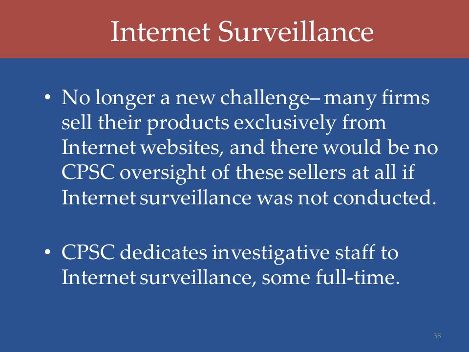 Internet Surveillance No longer a new challenge– many firms sell their products exclusively from Internet websites, and there would be no CPSC oversight of these sellers at all if Internet surveillance was not conducted.