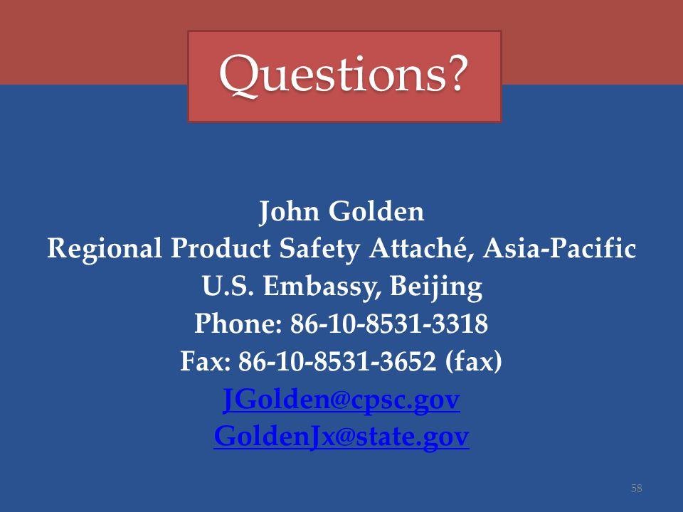 John Golden Regional Product Safety Attaché, Asia-Pacific U.S. Embassy, Beijing Phone: 86-10-8531-3318 Fax: 86-10-8531-3652 (fax) JGolden@cpsc.gov Gol