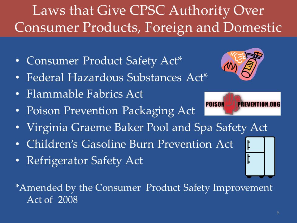 Laws that Give CPSC Authority Over Consumer Products, Foreign and Domestic Consumer Product Safety Act* Federal Hazardous Substances Act* Flammable Fa