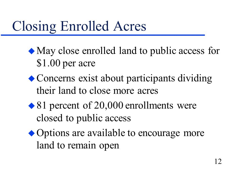 12 Closing Enrolled Acres u May close enrolled land to public access for $1.00 per acre u Concerns exist about participants dividing their land to close more acres u 81 percent of 20,000 enrollments were closed to public access u Options are available to encourage more land to remain open