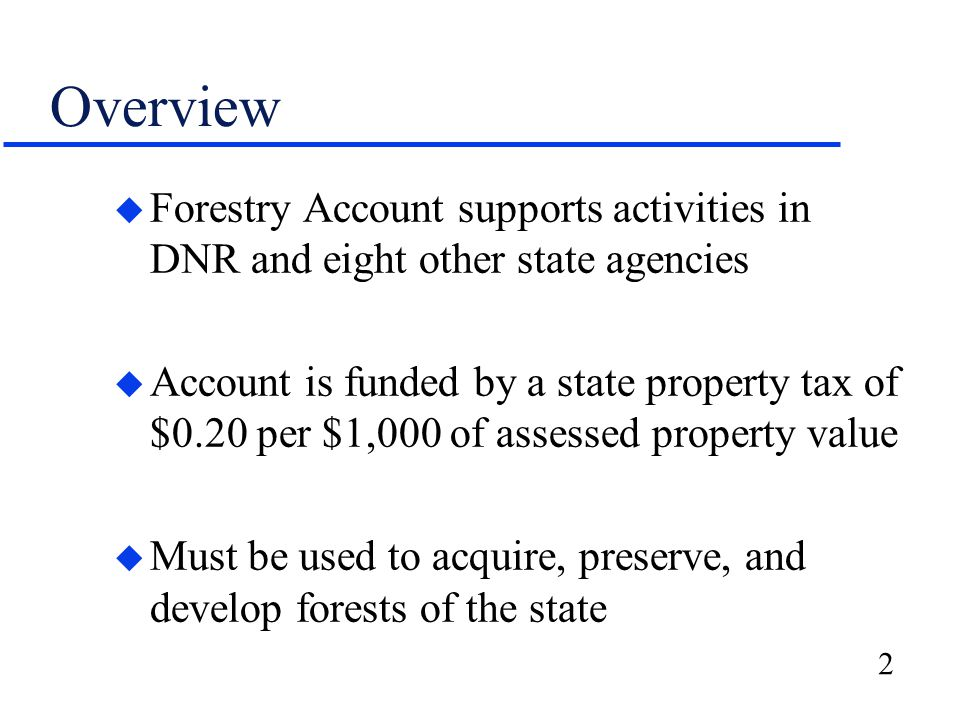 2 Overview u Forestry Account supports activities in DNR and eight other state agencies u Account is funded by a state property tax of $0.20 per $1,000 of assessed property value u Must be used to acquire, preserve, and develop forests of the state