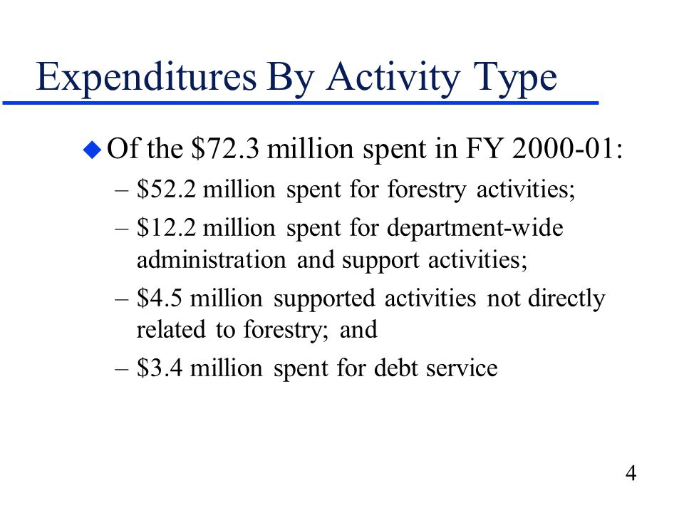 4 Expenditures By Activity Type u Of the $72.3 million spent in FY 2000-01: –$52.2 million spent for forestry activities; –$12.2 million spent for department-wide administration and support activities; –$4.5 million supported activities not directly related to forestry; and –$3.4 million spent for debt service