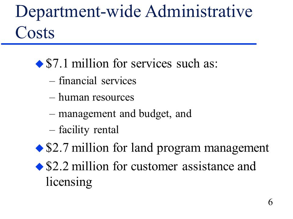 6 Department-wide Administrative Costs u $7.1 million for services such as: –financial services –human resources –management and budget, and –facility rental u $2.7 million for land program management u $2.2 million for customer assistance and licensing