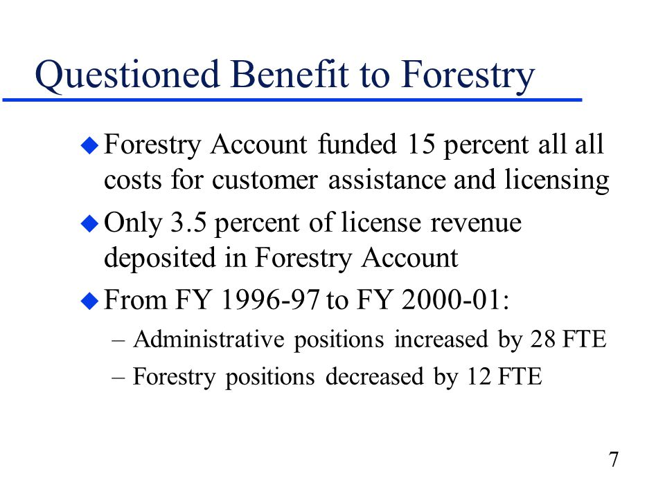 7 Questioned Benefit to Forestry u Forestry Account funded 15 percent all all costs for customer assistance and licensing u Only 3.5 percent of licens