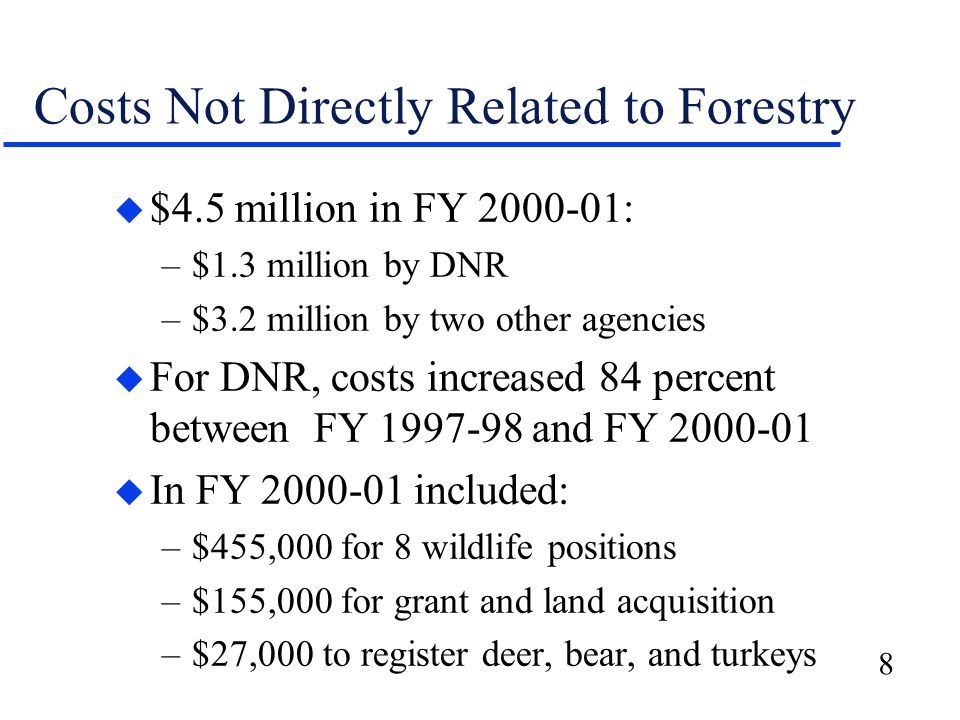 8 Costs Not Directly Related to Forestry u $4.5 million in FY 2000-01: –$1.3 million by DNR –$3.2 million by two other agencies u For DNR, costs incre