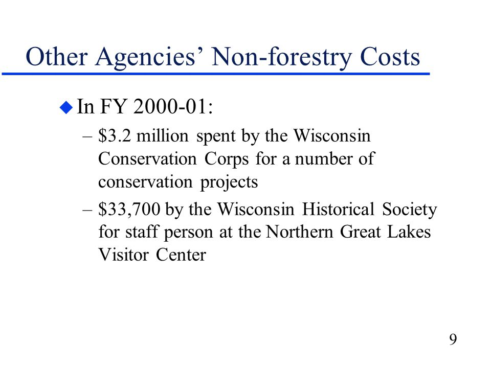 9 Other Agencies' Non-forestry Costs u In FY 2000-01: –$3.2 million spent by the Wisconsin Conservation Corps for a number of conservation projects –$