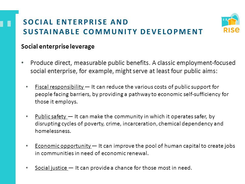 SOCIAL ENTERPRISE AND SUSTAINABLE COMMUNITY DEVELOPMENT Social enterprise leverage Produce direct, measurable public benefits. A classic employment-fo