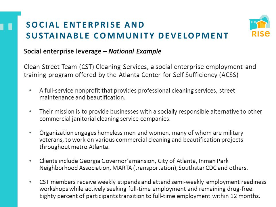 SOCIAL ENTERPRISE AND SUSTAINABLE COMMUNITY DEVELOPMENT Social enterprise leverage – National Example Clean Street Team (CST) Cleaning Services, a social enterprise employment and training program offered by the Atlanta Center for Self Sufficiency (ACSS) A full-service nonprofit that provides professional cleaning services, street maintenance and beautification.