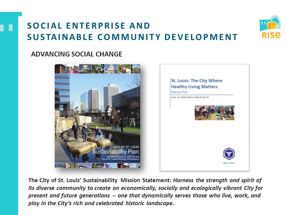 SOCIAL ENTERPRISE AND SUSTAINABLE COMMUNITY DEVELOPMENT ADVANCING SOCIAL CHANGE The City of St. Louis' Sustainability Mission Statement: Harness the s