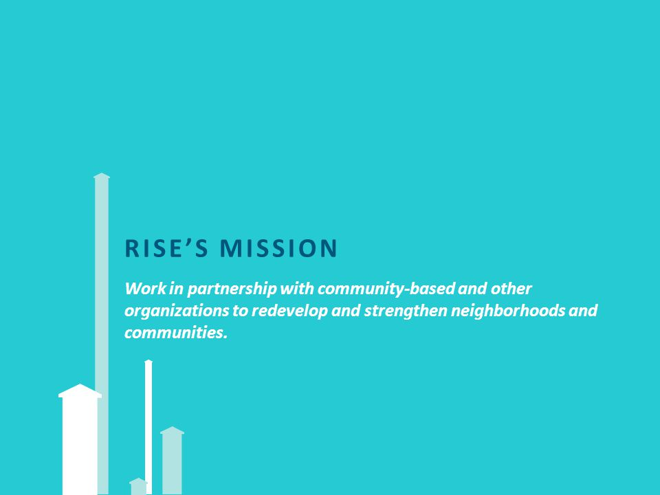 RISE'S MISSION Work in partnership with community-based and other organizations to redevelop and strengthen neighborhoods and communities.