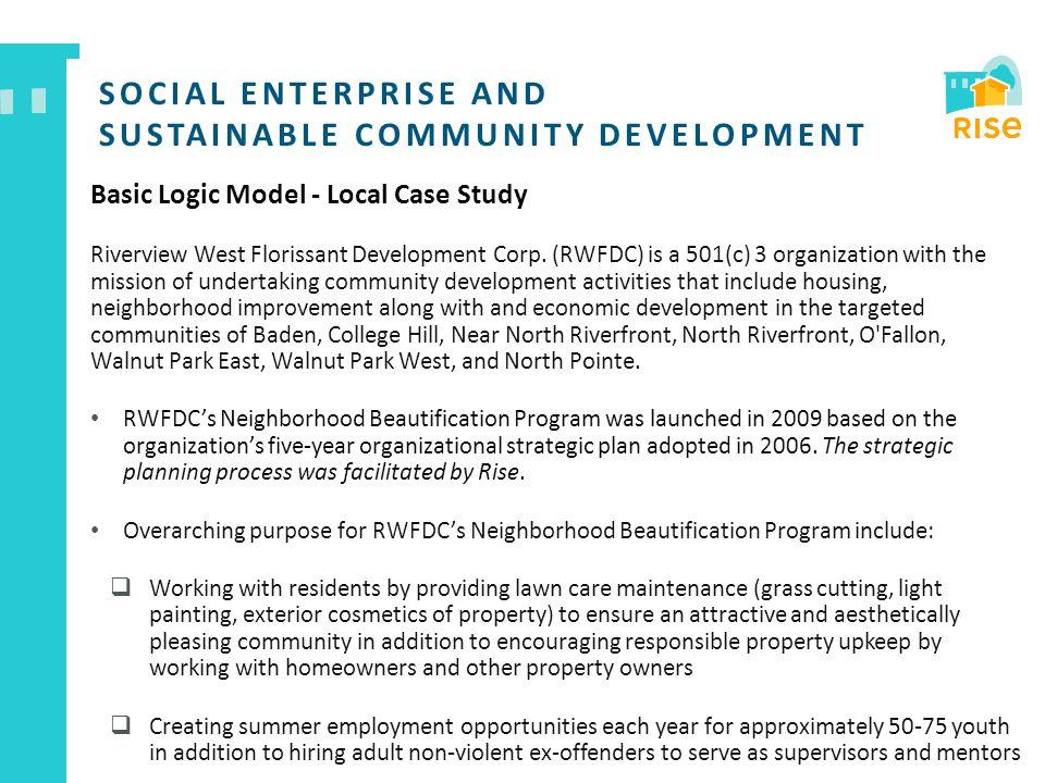 SOCIAL ENTERPRISE AND SUSTAINABLE COMMUNITY DEVELOPMENT Basic Logic Model - Local Case Study Riverview West Florissant Development Corp.