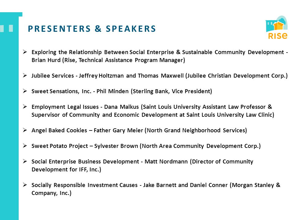 PRESENTERS & SPEAKERS  Exploring the Relationship Between Social Enterprise & Sustainable Community Development - Brian Hurd (Rise, Technical Assistance Program Manager)  Jubilee Services - Jeffrey Holtzman and Thomas Maxwell (Jubilee Christian Development Corp.)  Sweet Sensations, Inc.