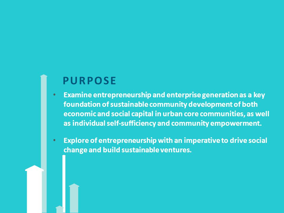PURPOSE Examine entrepreneurship and enterprise generation as a key foundation of sustainable community development of both economic and social capital in urban core communities, as well as individual self‐sufficiency and community empowerment.