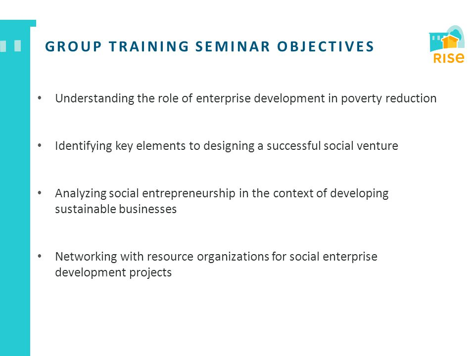 GROUP TRAINING SEMINAR OBJECTIVES Understanding the role of enterprise development in poverty reduction Identifying key elements to designing a succes
