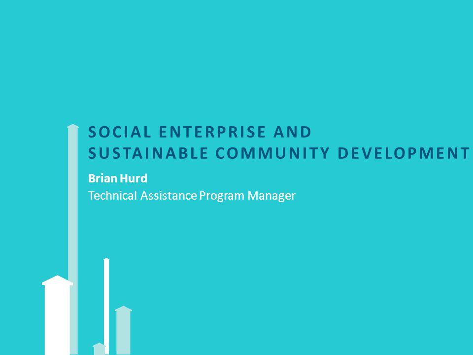 SOCIAL ENTERPRISE AND SUSTAINABLE COMMUNITY DEVELOPMENT Brian Hurd Technical Assistance Program Manager