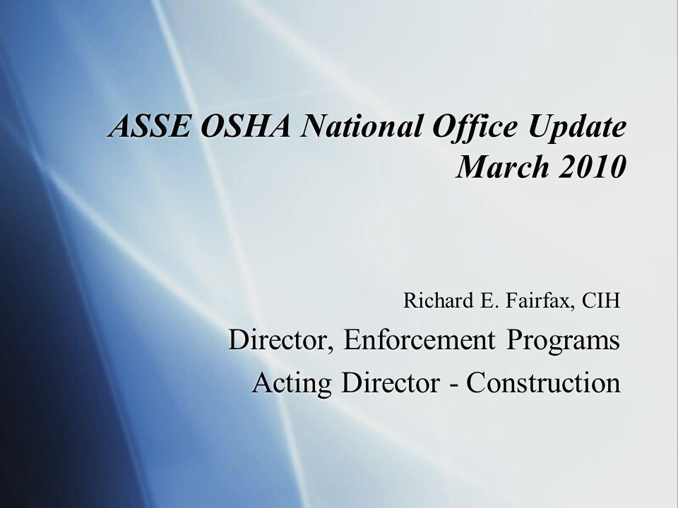 ASSE OSHA National Office Update March 2010 Richard E. Fairfax, CIH Director, Enforcement Programs Acting Director - Construction Richard E. Fairfax,