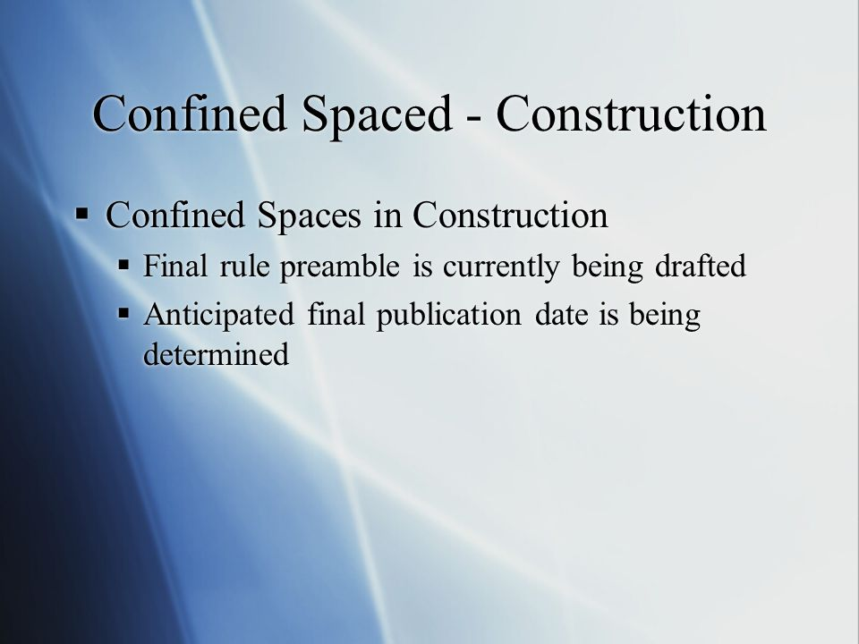 Confined Spaced - Construction  Confined Spaces in Construction  Final rule preamble is currently being drafted  Anticipated final publication date is being determined  Confined Spaces in Construction  Final rule preamble is currently being drafted  Anticipated final publication date is being determined