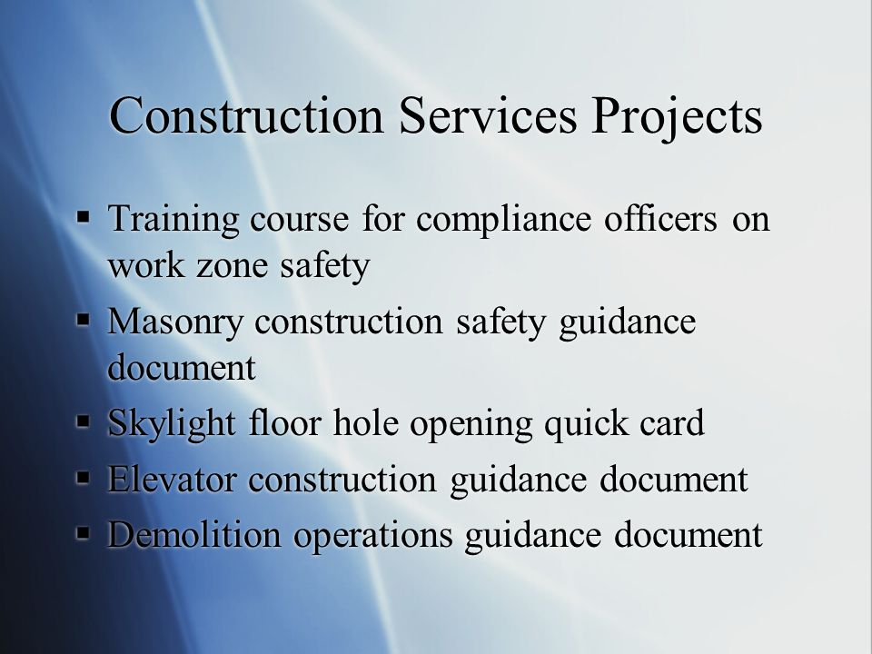 Construction Services Projects  Training course for compliance officers on work zone safety  Masonry construction safety guidance document  Skylight floor hole opening quick card  Elevator construction guidance document  Demolition operations guidance document  Training course for compliance officers on work zone safety  Masonry construction safety guidance document  Skylight floor hole opening quick card  Elevator construction guidance document  Demolition operations guidance document