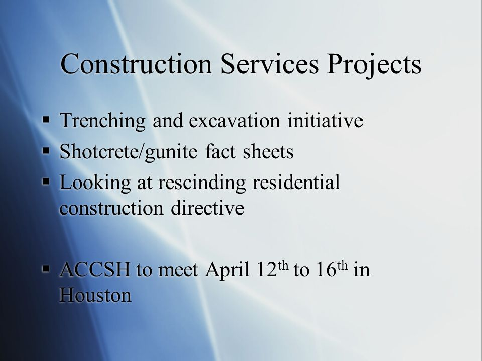 Construction Services Projects  Trenching and excavation initiative  Shotcrete/gunite fact sheets  Looking at rescinding residential construction directive  ACCSH to meet April 12 th to 16 th in Houston  Trenching and excavation initiative  Shotcrete/gunite fact sheets  Looking at rescinding residential construction directive  ACCSH to meet April 12 th to 16 th in Houston