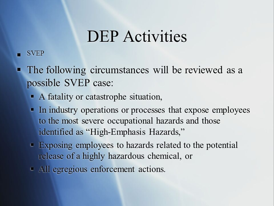 DEP Activities  SVEP  The following circumstances will be reviewed as a possible SVEP case:  A fatality or catastrophe situation,  In industry operations or processes that expose employees to the most severe occupational hazards and those identified as High-Emphasis Hazards,  Exposing employees to hazards related to the potential release of a highly hazardous chemical, or  All egregious enforcement actions.