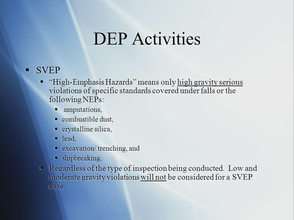 DEP Activities  SVEP  High-Emphasis Hazards means only high gravity serious violations of specific standards covered under falls or the following NEPs:  amputations,  combustible dust,  crystalline silica,  lead,  excavation/ trenching, and  shipbreaking,  Regardless of the type of inspection being conducted.