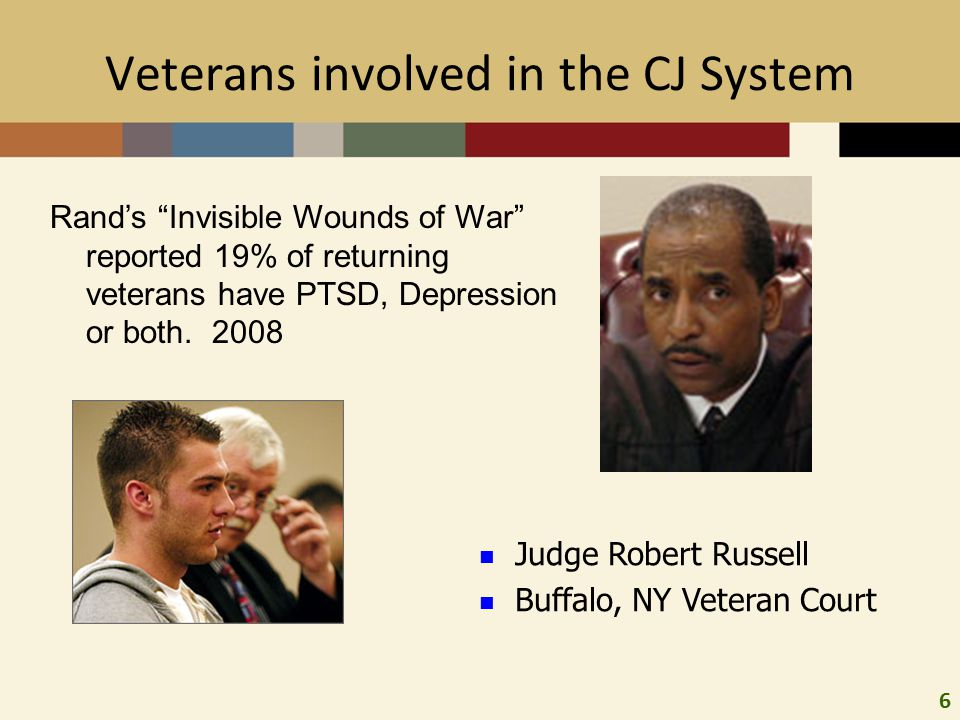 6 Veterans involved in the CJ System Judge Robert Russell Buffalo, NY Veteran Court Rand's Invisible Wounds of War reported 19% of returning veterans have PTSD, Depression or both.