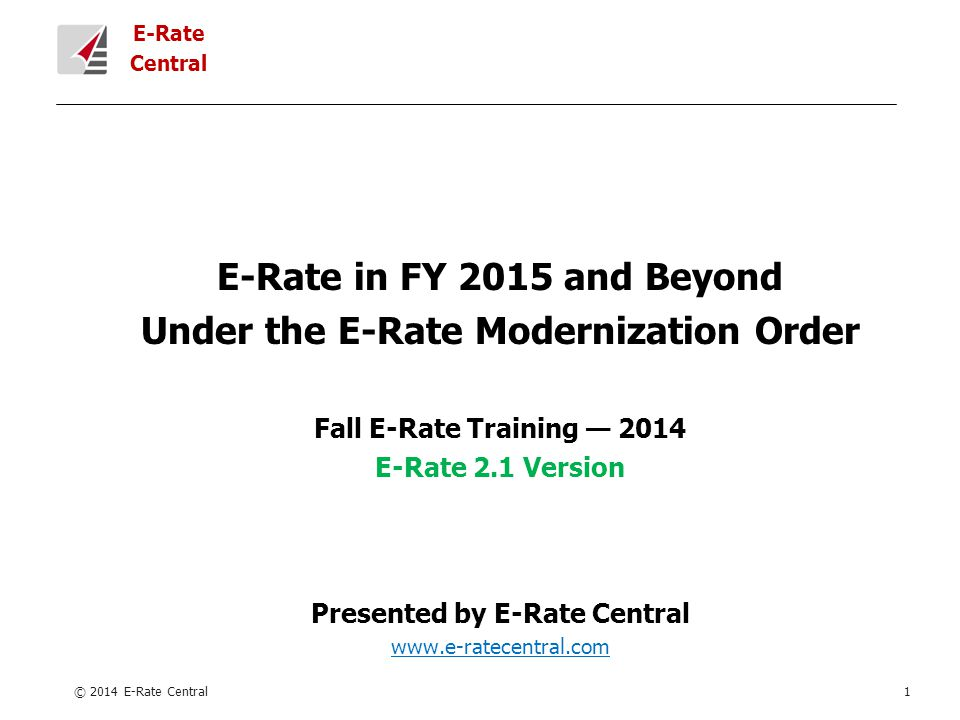 E-Rate Central E-Rate in FY 2015 and Beyond Under the E-Rate Modernization Order Fall E-Rate Training — 2014 E-Rate 2.1 Version Presented by E-Rate Central www.e-ratecentral.com © 2014 E-Rate Central1