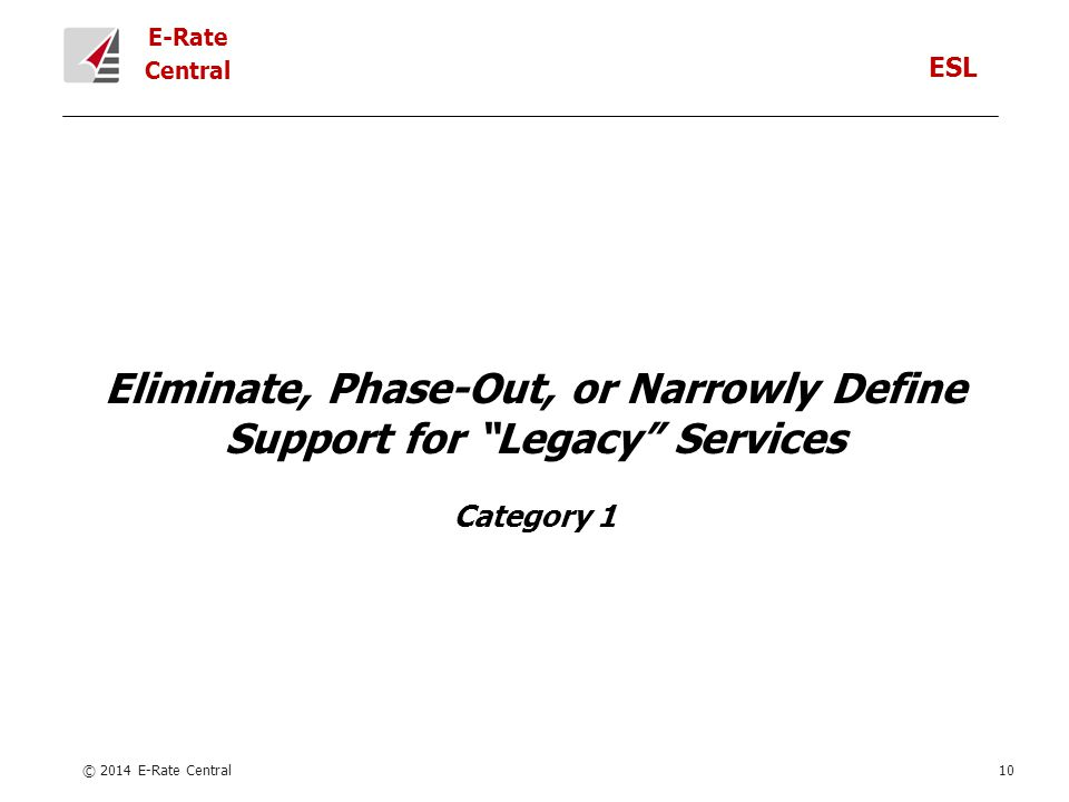 E-Rate Central Eliminate, Phase-Out, or Narrowly Define Support for Legacy Services Category 1 © 2014 E-Rate Central10 ESL