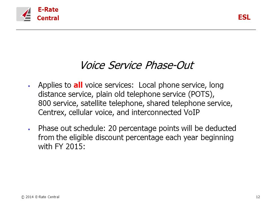 E-Rate Central Voice Service Phase-Out  Applies to all voice services: Local phone service, long distance service, plain old telephone service (POTS), 800 service, satellite telephone, shared telephone service, Centrex, cellular voice, and interconnected VoIP  Phase out schedule: 20 percentage points will be deducted from the eligible discount percentage each year beginning with FY 2015: © 2014 E-Rate Central12 ESL