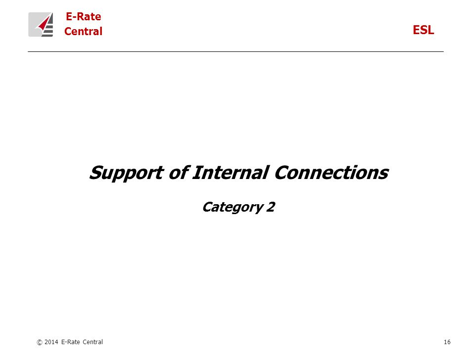 E-Rate Central Support of Internal Connections Category 2 © 2014 E-Rate Central16 ESL