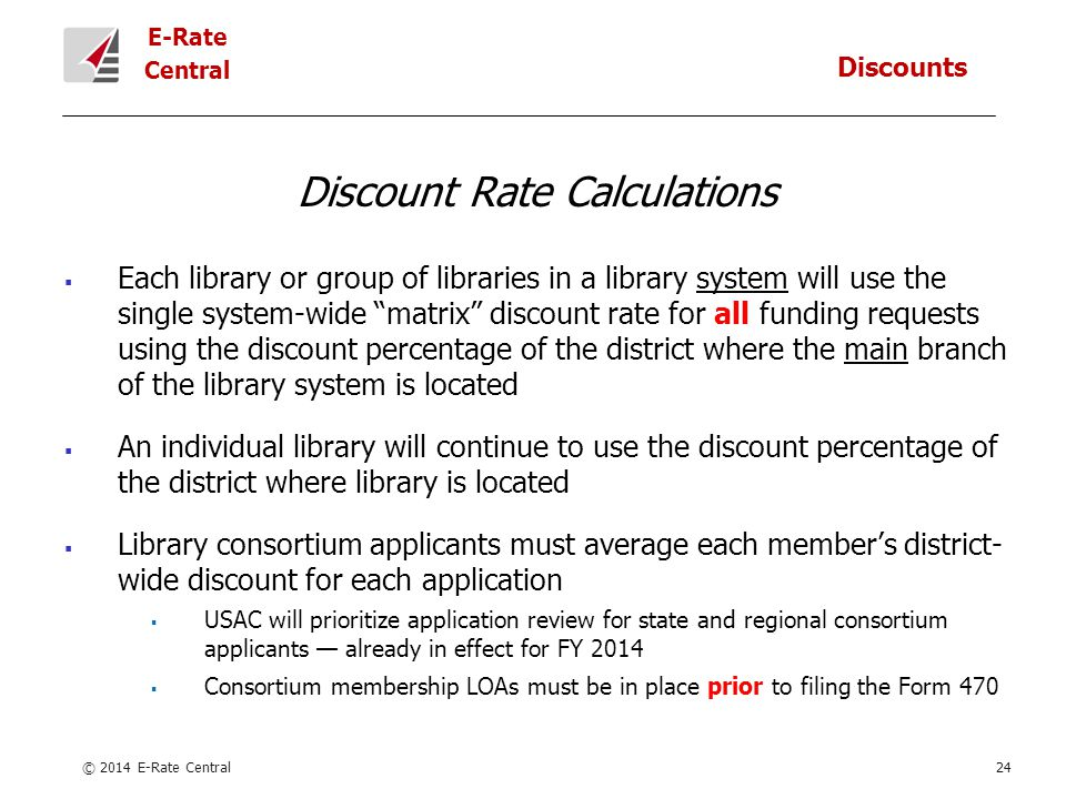 E-Rate Central Discount Rate Calculations  Each library or group of libraries in a library system will use the single system-wide matrix discount rate for all funding requests using the discount percentage of the district where the main branch of the library system is located  An individual library will continue to use the discount percentage of the district where library is located  Library consortium applicants must average each member's district- wide discount for each application  USAC will prioritize application review for state and regional consortium applicants — already in effect for FY 2014  Consortium membership LOAs must be in place prior to filing the Form 470 © 2014 E-Rate Central24 Discounts