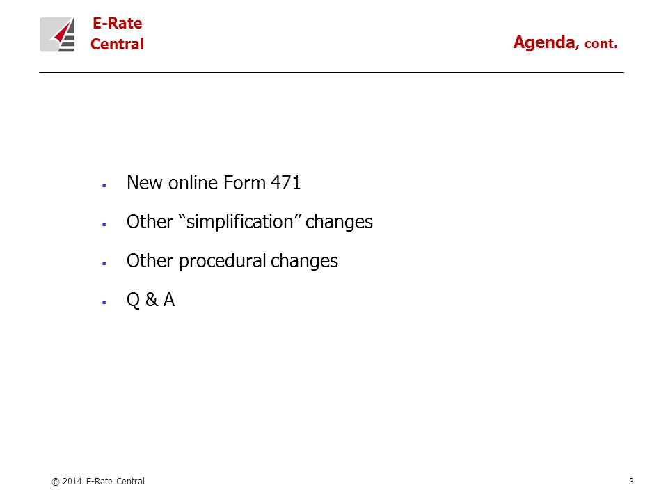 E-Rate Central  New online Form 471  Other simplification changes  Other procedural changes  Q & A © 2014 E-Rate Central3 Agenda, cont.
