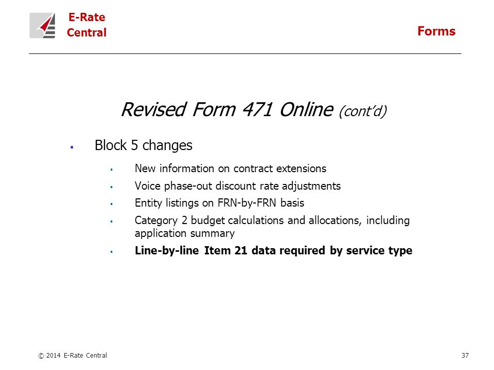 E-Rate Central Revised Form 471 Online (cont'd)  Block 5 changes  New information on contract extensions  Voice phase-out discount rate adjustments  Entity listings on FRN-by-FRN basis  Category 2 budget calculations and allocations, including application summary  Line-by-line Item 21 data required by service type © 2014 E-Rate Central37 Forms