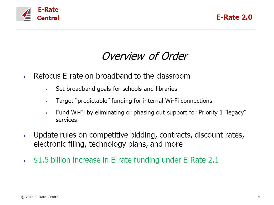 E-Rate Central Overview of Order  Refocus E-rate on broadband to the classroom  Set broadband goals for schools and libraries  Target predictable funding for internal Wi-Fi connections  Fund Wi-Fi by eliminating or phasing out support for Priority 1 legacy services  Update rules on competitive bidding, contracts, discount rates, electronic filing, technology plans, and more  $1.5 billion increase in E-rate funding under E-Rate 2.1 © 2014 E-Rate Central4 E-Rate 2.0